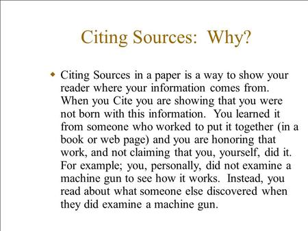 Citing Sources: Why? Citing Sources in a paper is a way to show your reader where your information comes from. When you Cite you are showing that you were.