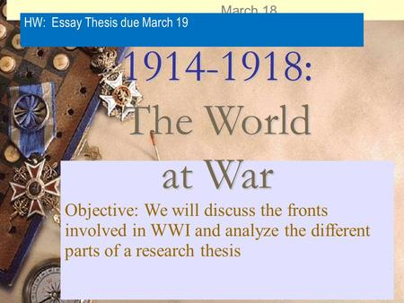 March 18 HW: Essay Thesis due March 19 Objective: We will discuss the fronts involved in WWI and analyze the different parts of a research thesis 1914-1918: