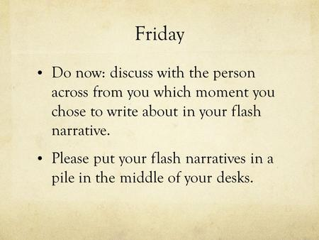 Friday Do now: discuss with the person across from you which moment you chose to write about in your flash narrative. Please put your flash narratives.