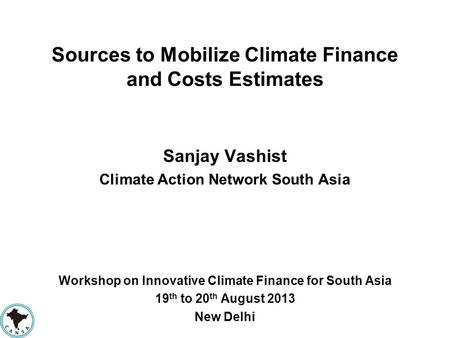Sources to Mobilize Climate Finance and Costs Estimates Sanjay Vashist Climate Action Network South Asia Workshop on Innovative Climate Finance for South.