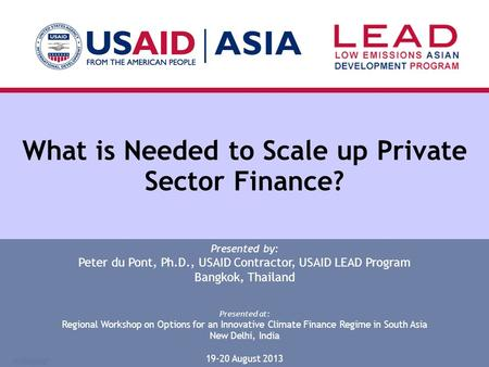 What is Needed to Scale up Private Sector Finance? Presented by: Peter du Pont, Ph.D., USAID Contractor, USAID LEAD Program Bangkok, Thailand Presented.