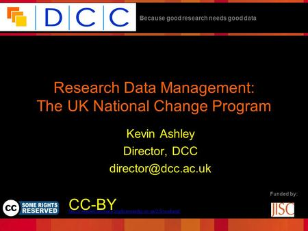 Because good research needs good data Funded by: Research Data Management: The UK National Change Program Kevin Ashley Director, DCC