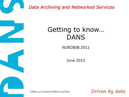 DANS is an institute of KNAW and NWO Data Archiving and Networked Services Getting to know… DANS NORDBIB 2012 June 2012.
