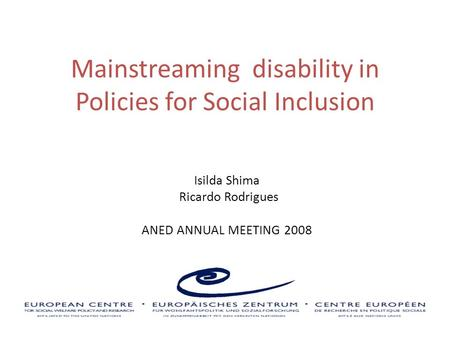 Mainstreaming disability in Policies for Social Inclusion Isilda Shima Ricardo Rodrigues ANED ANNUAL MEETING 2008.