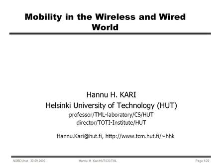 NORDUnet: 30.09.2000Hannu H. Kari/HUT/CS/TMLPage 1/22 Mobility in the Wireless and Wired World Hannu H. KARI Helsinki University of Technology (HUT) professor/TML-laboratory/CS/HUT.