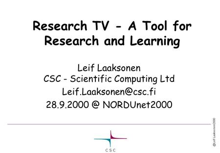 @Leif Laaksonen/2000 Research TV - A Tool for Research and Learning Leif Laaksonen CSC - Scientific Computing Ltd NORDUnet2000.