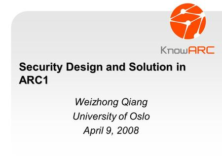 Security Design and Solution in ARC1 Weizhong Qiang University of Oslo April 9, 2008.