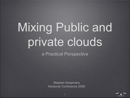 1 Mixing Public and private clouds a Practical Perspective Maarten Koopmans Nordunet Conference 2009 Maarten Koopmans Nordunet Conference 2009.