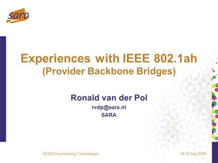 Experiences with IEEE 802.1ah (Provider Backbone Bridges) Ronald van der Pol SARA 16-18 Sep 2009NORDUnet meeting, Copenhagen.