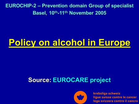 Policy on alcohol in Europe Source: EUROCARE project EUROCHIP-2 – Prevention domain Group of specialist Basel, 10 th -11 th November 2005.