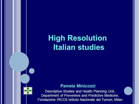 High Resolution Italian studies Pamela Minicozzi Descriptive Studies and Health Planning Unit, Department of Preventive and Predictive Medicine, Fondazione.