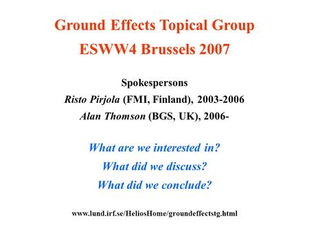 Ground Effects Topical Group ESWW4 Brussels 2007 Spokespersons Risto Pirjola (FMI, Finland), 2003-2006 Alan Thomson (BGS, UK), 2006- What are we interested.