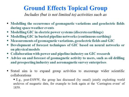 Ground Effects Topical Group Includes (but is not limited to) activities such as Modelling the occurrence of geomagnetic variations and geoelectric fields.