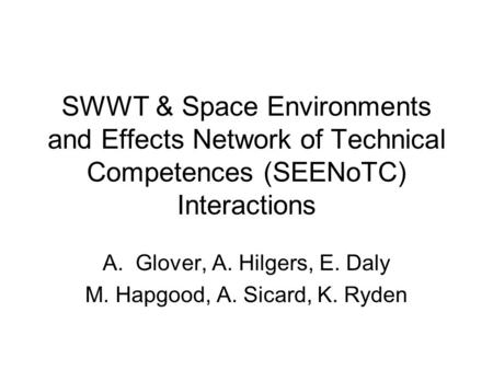 SWWT & Space Environments and Effects Network of Technical Competences (SEENoTC) Interactions A.Glover, A. Hilgers, E. Daly M. Hapgood, A. Sicard, K. Ryden.