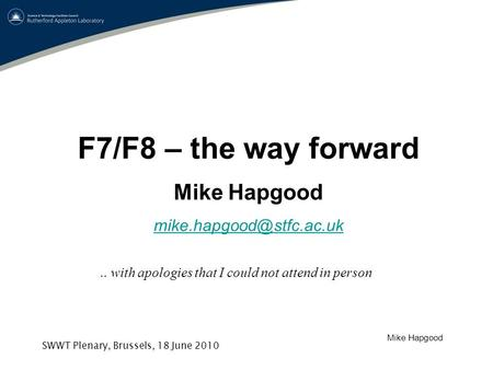 Mike Hapgood SWWT Plenary, Brussels, 18 June 2010 F7/F8 – the way forward Mike Hapgood with apologies that I could not attend.
