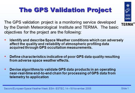 Slide 1 Second European Space Weather Week, ESA - ESTEC, 14 –18 November, 2005 The GPS Validation Project Identify and describe Space Weather conditions.
