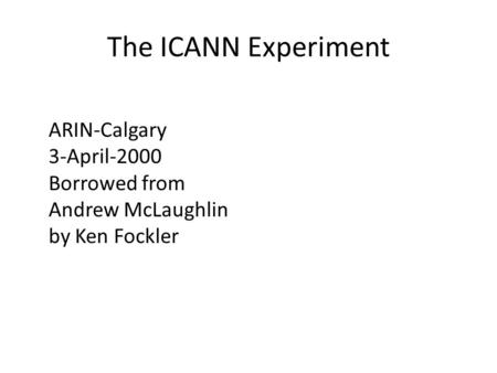The ICANN Experiment ARIN-Calgary 3-April-2000 Borrowed from Andrew McLaughlin by Ken Fockler.