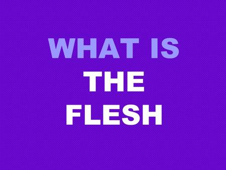 WHAT IS THE FLESH. THE FLESH WHAT IT IS NOT 2 Corinthians 5:17 1.Not the real you 2 Corinthians 5:17 Genesis 1:26 2.Not what God created Genesis 1:26.