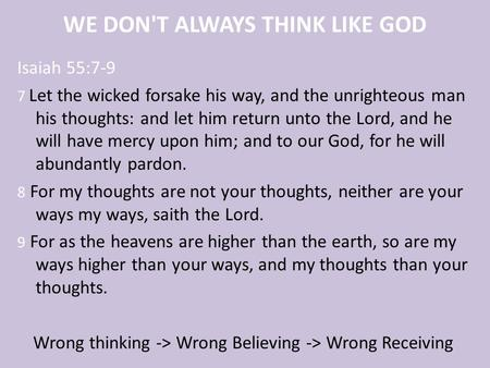 WE DON'T ALWAYS THINK LIKE GOD Isaiah 55:7-9 7 Let the wicked forsake his way, and the unrighteous man his thoughts: and let him return unto the Lord,