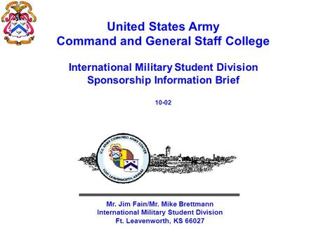 United States Army Command and General Staff College International Military Student Division Sponsorship Information Brief 10-02 Mr. Jim Fain/Mr. Mike.