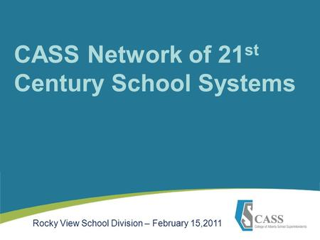 CASS Network of 21 st Century School Systems Rocky View School Division – February 15,2011.