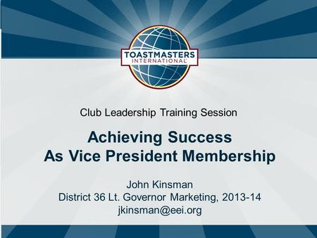 Club Leadership Training Session Achieving Success As Vice President Membership John Kinsman District 36 Lt. Governor Marketing, 2013-14