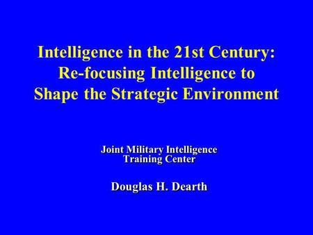 Intelligence in the 21st Century: Re-focusing Intelligence to Shape the Strategic Environment Joint Military Intelligence Training Center Douglas H. Dearth.