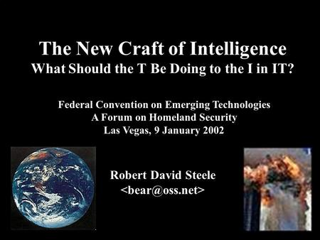 ® The New Craft of Intelligence What Should the T Be Doing to the I in IT? Robert David Steele Federal Convention on Emerging Technologies A Forum on Homeland.