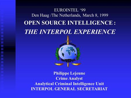 EUROINTEL 99 Den Haag /The Netherlands, March 8, 1999 OPEN SOURCE INTELLIGENCE : THE INTERPOL EXPERIENCE Philippe Lejeune Crime Analyst Analytical Criminal.