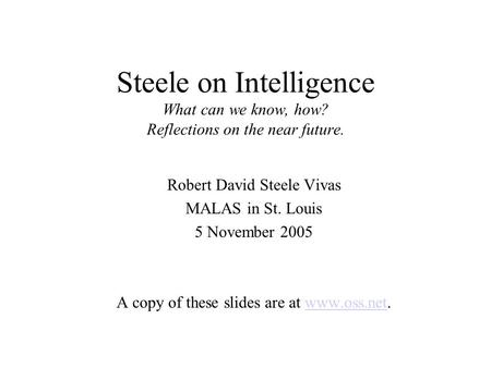 Steele on Intelligence What can we know, how? Reflections on the near future. Robert David Steele Vivas MALAS in St. Louis 5 November 2005 A copy of these.