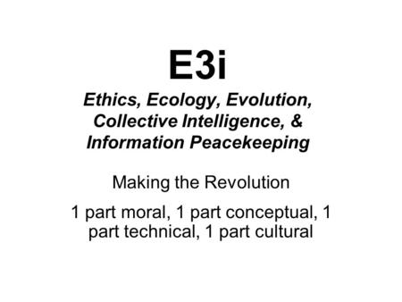 E3i Ethics, Ecology, Evolution, Collective Intelligence, & Information Peacekeeping Making the Revolution 1 part moral, 1 part conceptual, 1 part technical,