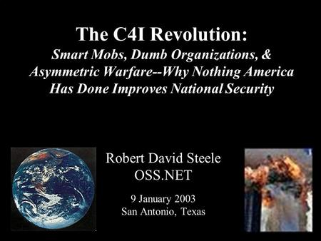 ® The C4I Revolution: Smart Mobs, Dumb Organizations, & Asymmetric Warfare--Why Nothing America Has Done Improves National Security Robert David Steele.