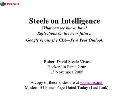 Steele on Intelligence What can we know, how? Reflections on the near future. Google versus the CIAFive Year Outlook Robert David Steele Vivas Hackers.