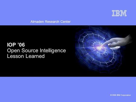 Almaden Research Center © 2006 IBM Corporation IOP 06 Open Source Intelligence Lesson Learned.