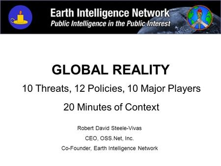 GLOBAL REALITY 10 Threats, 12 Policies, 10 Major Players 20 Minutes of Context Robert David Steele-Vivas CEO, OSS.Net, Inc. Co-Founder, Earth Intelligence.
