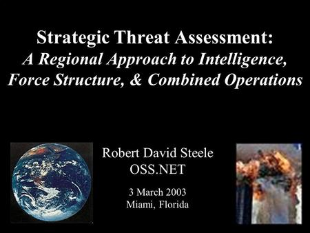 ® Strategic Threat Assessment: A Regional Approach to Intelligence, Force Structure, & Combined Operations Robert David Steele OSS.NET 3 March 2003 Miami,
