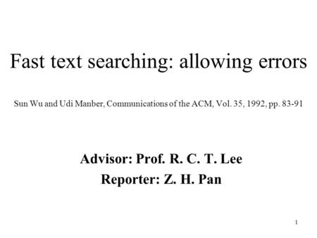 1 Fast text searching: allowing errors Sun Wu and Udi Manber, Communications of the ACM, Vol. 35, 1992, pp. 83-91 Advisor: Prof. R. C. T. Lee Reporter:
