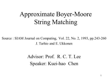 1 Approximate Boyer-Moore String Matching Source : SIAM Journal on Computing, Vol. 22, No. 2, 1993, pp.243-260 J. Tarhio and E. Ukkonen Advisor: Prof.