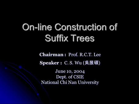 On-line Construction of Suffix Trees Chairman : Prof. R.C.T. Lee Speaker : C. S. Wu ( ) June 10, 2004 Dept. of CSIE National Chi Nan University.