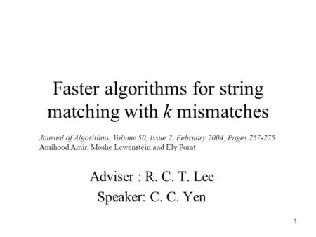 1 Faster algorithms for string matching with k mismatches Adviser : R. C. T. Lee Speaker: C. C. Yen Journal of Algorithms, Volume 50, Issue 2, February.