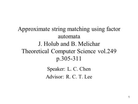 1 Approximate string matching using factor automata J. Holub and B. Melichar Theoretical Computer Science vol.249 p.305-311 Speaker: L. C. Chen Advisor: