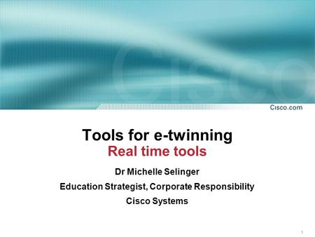 1 Tools for e-twinning Real time tools Dr Michelle Selinger Education Strategist, Corporate Responsibility Cisco Systems.