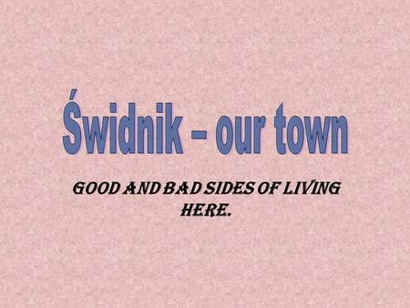Good and bad sides of living here.. Something about town… Ś widnik is a small town situated in the eastern part of Poland. Its quite young, because it.