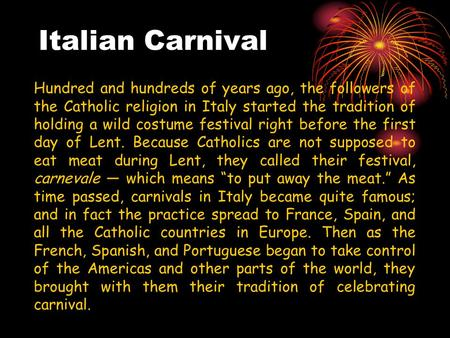 Italian Carnival Hundred and hundreds of years ago, the followers of the Catholic religion in Italy started the tradition of holding a wild costume festival.