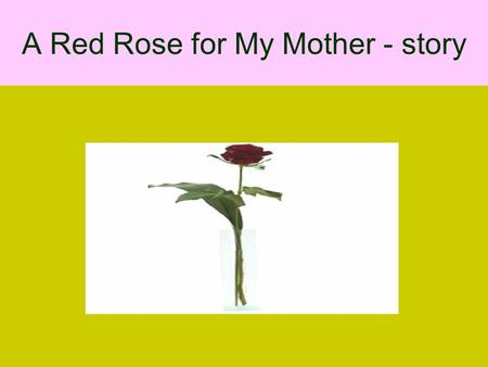 A Red Rose for My Mother - story. A man stopped at a flower shop to order some flowers to be wired to his mother who lived two hundred miles away. As.