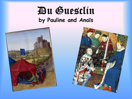 Du Guesclin by Pauline and Anaïs. Bertrand DuGuesclin was a famous war leader. He lived in the Middle-Age, when France and England were at war.