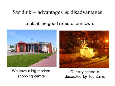 Look at the good sides of our town: We have a big modern shopping centre Our city centre is decorated by fountains Swidnik – advantages & disadvantages.