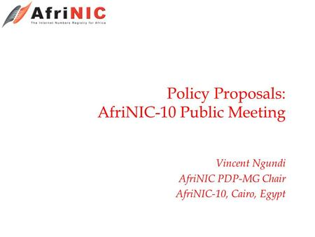 Policy Proposals: AfriNIC-10 Public Meeting Vincent Ngundi AfriNIC PDP-MG Chair AfriNIC-10, Cairo, Egypt.
