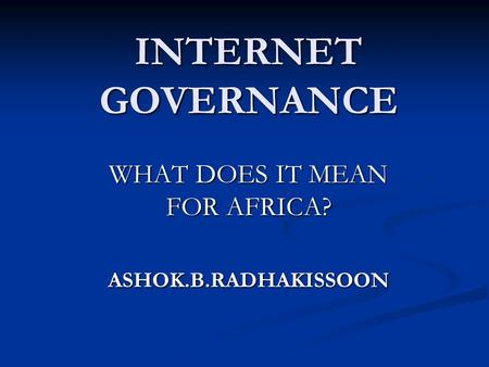 INTERNET GOVERNANCE WHAT DOES IT MEAN FOR AFRICA? ASHOK.B.RADHAKISSOON.