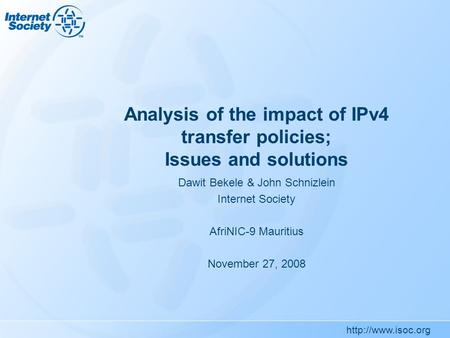 Analysis of the impact of IPv4 transfer policies; Issues and solutions Dawit Bekele & John Schnizlein Internet Society AfriNIC-9 Mauritius.